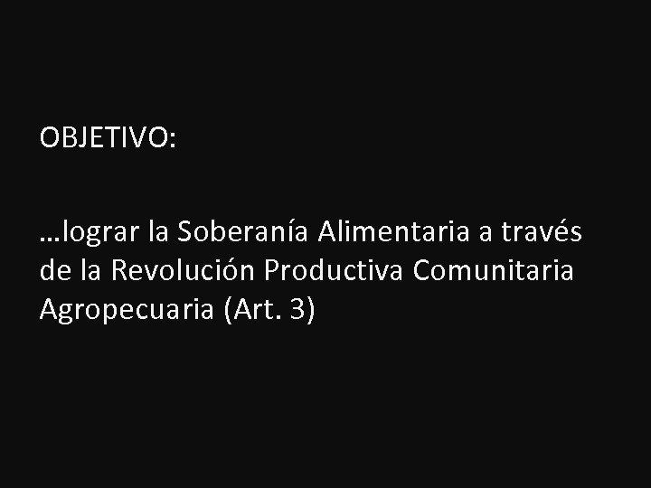 OBJETIVO: …lograr la Soberanía Alimentaria a través de la Revolución Productiva Comunitaria Agropecuaria (Art.