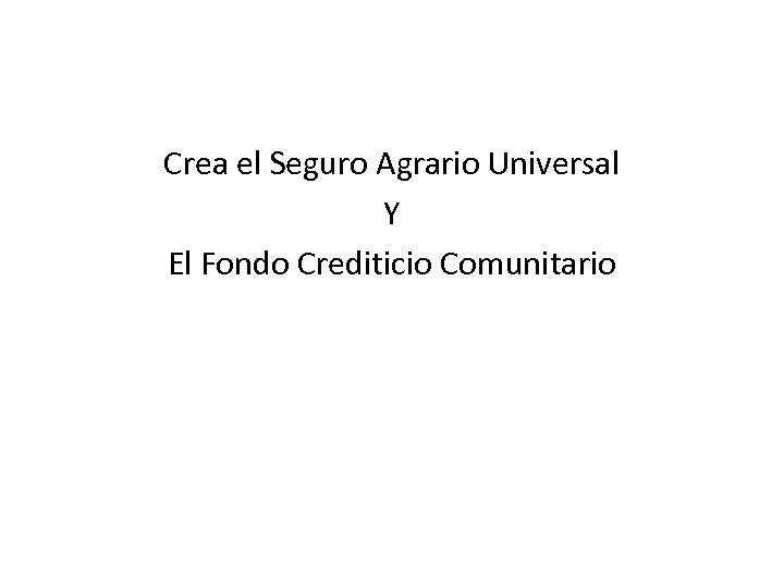 Crea el Seguro Agrario Universal Y El Fondo Crediticio Comunitario