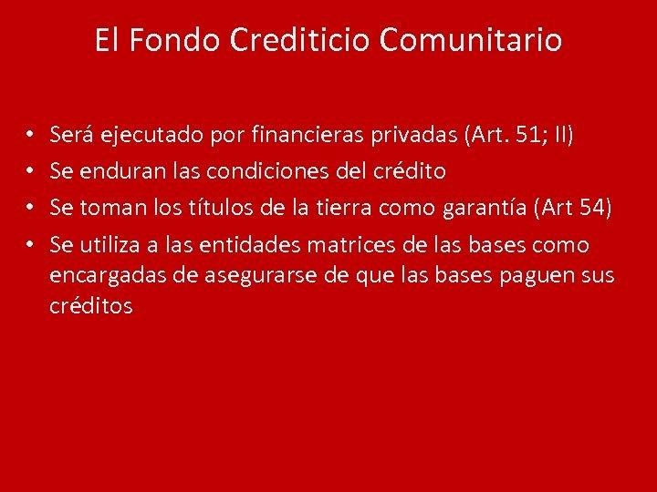 El Fondo Crediticio Comunitario • • Será ejecutado por financieras privadas (Art. 51; II)