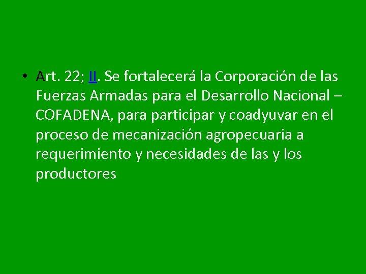 • Art. 22; II. Se fortalecerá la Corporación de las Fuerzas Armadas para