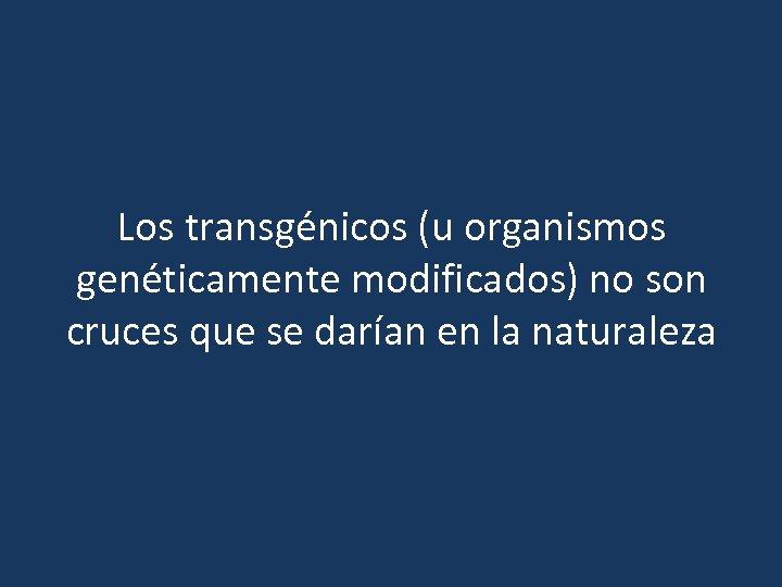 Los transgénicos (u organismos genéticamente modificados) no son cruces que se darían en la