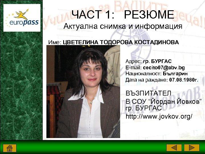 ЧАСТ 1: РЕЗЮМЕ Актуална снимка и информация Име: ЦВЕТЕЛИНА ТОДОРОВА КОСТАДИНОВА Адрес: гр. БУРГАС