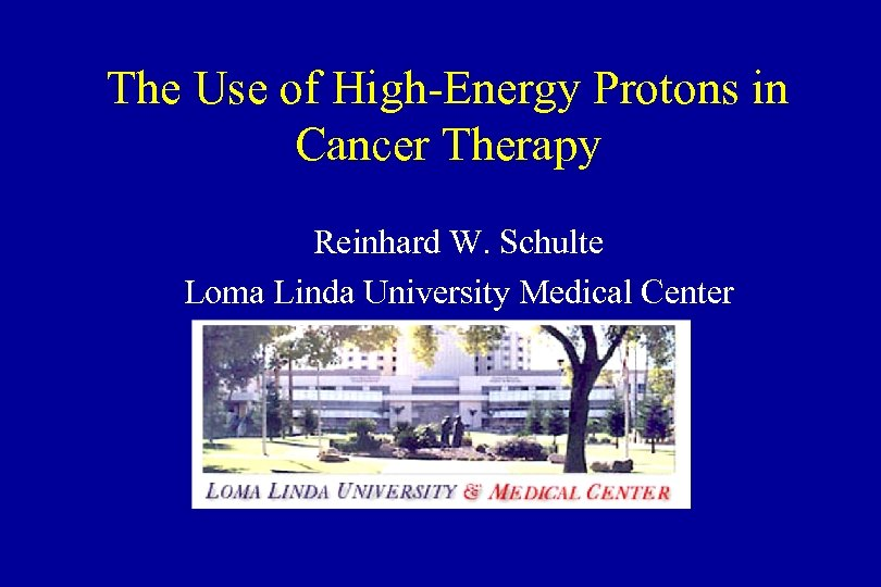The Use of High-Energy Protons in Cancer Therapy Reinhard W. Schulte Loma Linda University