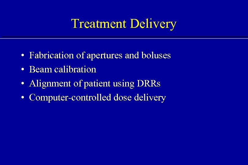 Treatment Delivery • • Fabrication of apertures and boluses Beam calibration Alignment of patient