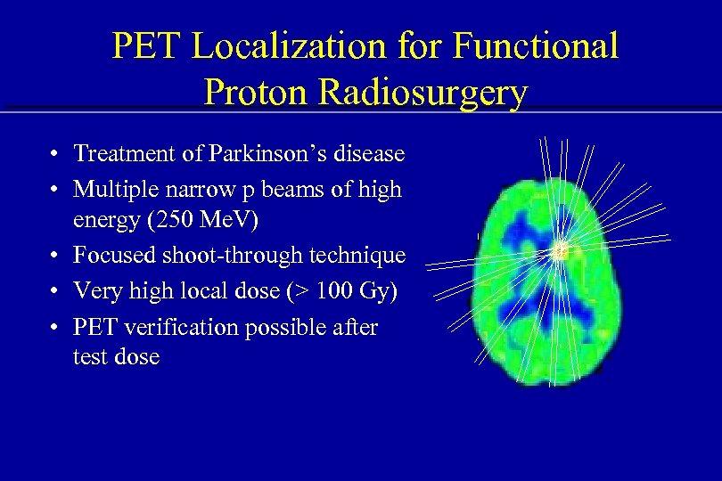 PET Localization for Functional Proton Radiosurgery • Treatment of Parkinson's disease • Multiple narrow