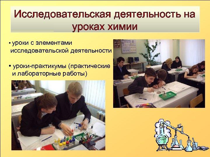 Исследовательская деятельность на уроках химии • уроки с элементами исследовательской деятельности • уроки-практикумы (практические