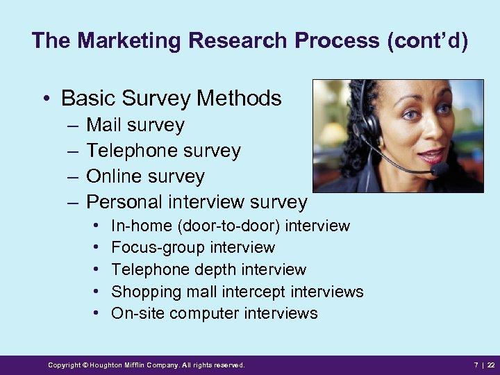 The Marketing Research Process (cont'd) • Basic Survey Methods – – Mail survey Telephone