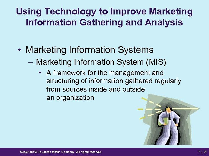Using Technology to Improve Marketing Information Gathering and Analysis • Marketing Information Systems –