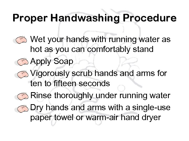 Proper Handwashing Procedure Wet your hands with running water as hot as you can