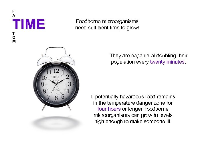 F A TIME Foodborne microorganisms need sufficient time to grow! T O M They