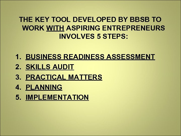 THE KEY TOOL DEVELOPED BY BBSB TO WORK WITH ASPIRING ENTREPRENEURS INVOLVES 5 STEPS: