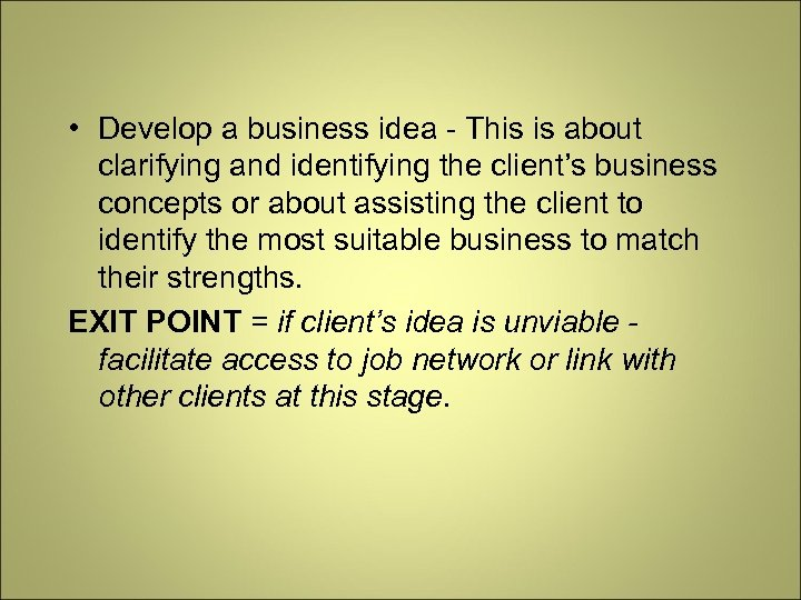 • Develop a business idea - This is about clarifying and identifying the