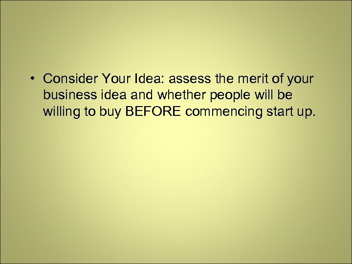 • Consider Your Idea: assess the merit of your business idea and whether