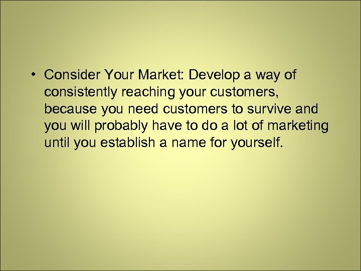 • Consider Your Market: Develop a way of consistently reaching your customers, because
