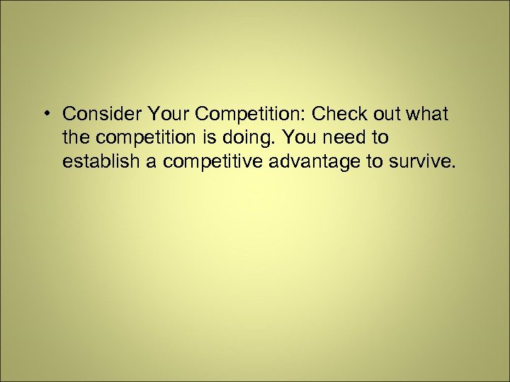 • Consider Your Competition: Check out what the competition is doing. You need
