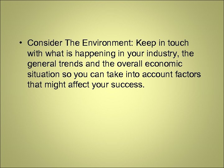 • Consider The Environment: Keep in touch with what is happening in your