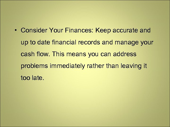 • Consider Your Finances: Keep accurate and up to date financial records and