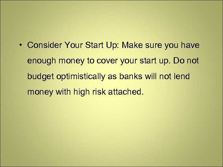 • Consider Your Start Up: Make sure you have enough money to cover