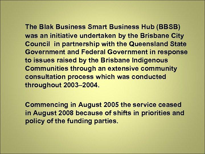 The Blak Business Smart Business Hub (BBSB) was an initiative undertaken by the Brisbane