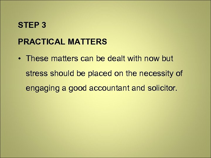 STEP 3 PRACTICAL MATTERS • These matters can be dealt with now but stress