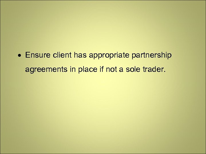 Ensure client has appropriate partnership agreements in place if not a sole trader.