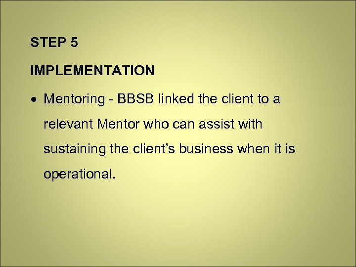 STEP 5 IMPLEMENTATION Mentoring - BBSB linked the client to a relevant Mentor who