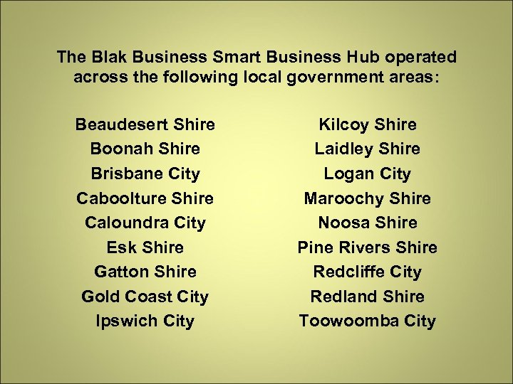 The Blak Business Smart Business Hub operated across the following local government areas: Beaudesert