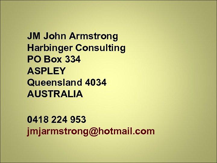 JM John Armstrong Harbinger Consulting PO Box 334 ASPLEY Queensland 4034 AUSTRALIA 0418 224