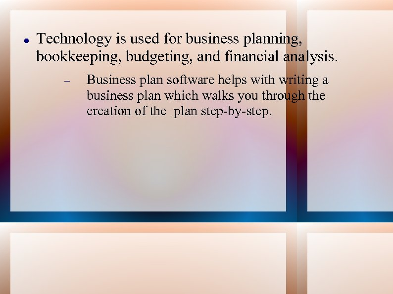Technology is used for business planning, bookkeeping, budgeting, and financial analysis. Business plan