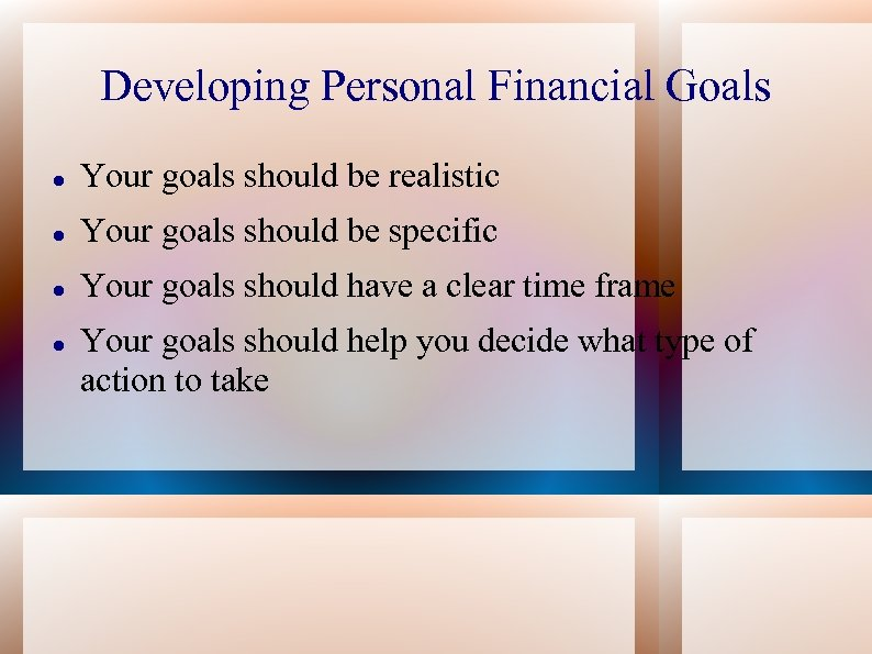 Developing Personal Financial Goals Your goals should be realistic Your goals should be specific