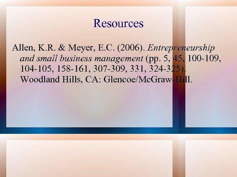 Resources Allen, K. R. & Meyer, E. C. (2006). Entrepreneurship and small business management