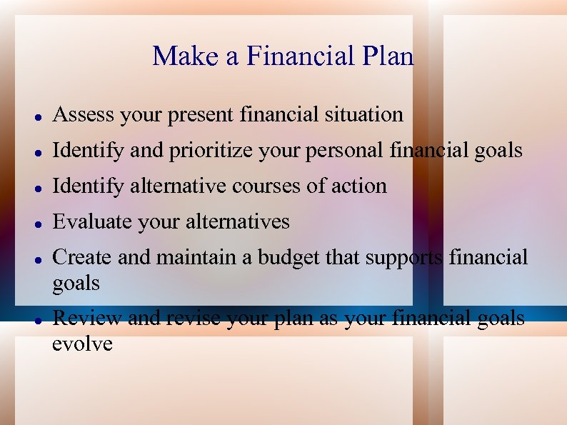 Make a Financial Plan Assess your present financial situation Identify and prioritize your personal