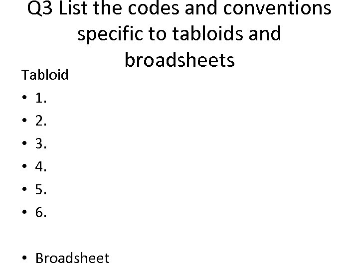 Q 3 List the codes and conventions specific to tabloids and broadsheets Tabloid •