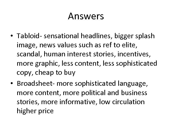 Answers • Tabloid- sensational headlines, bigger splash image, news values such as ref to