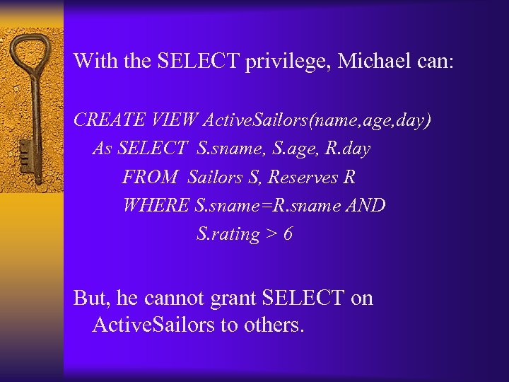 With the SELECT privilege, Michael can: CREATE VIEW Active. Sailors(name, age, day) As SELECT