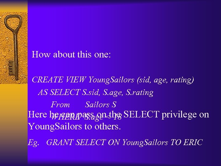 How about this one: CREATE VIEW Young. Sailors (sid, age, rating) AS SELECT S.