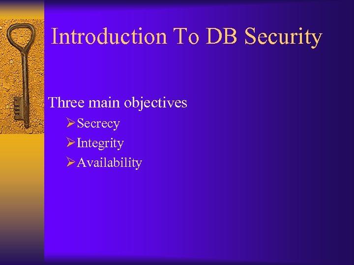 Introduction To DB Security Three main objectives ØSecrecy ØIntegrity ØAvailability