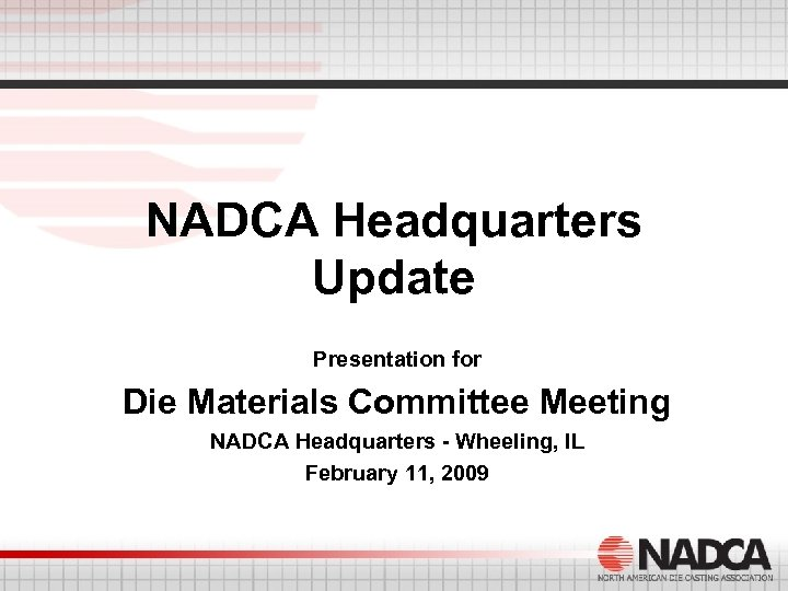 NADCA Headquarters Update Presentation for Die Materials Committee Meeting NADCA Headquarters - Wheeling, IL