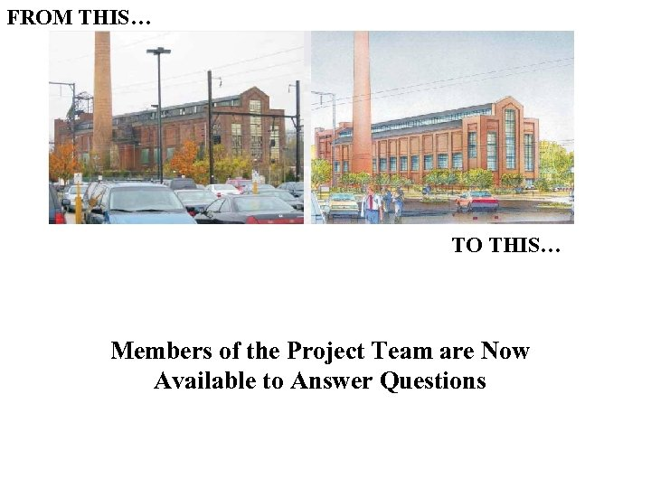 FROM THIS… TO THIS… Members of the Project Team are Now Available to Answer