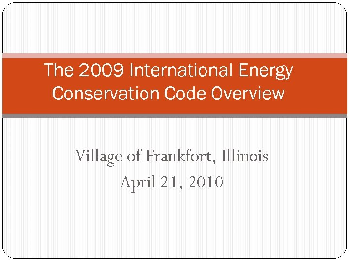 The 2009 International Energy Conservation Code Overview Village of Frankfort, Illinois April 21, 2010