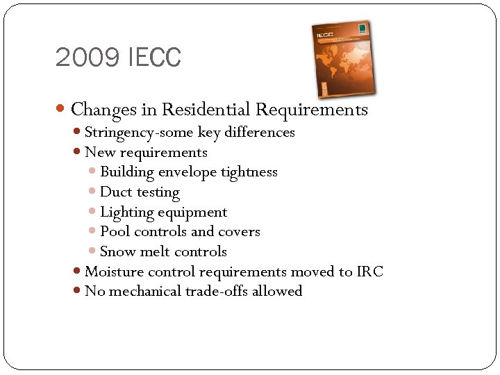 2009 IECC Changes in Residential Requirements Stringency-some key differences New requirements Building envelope tightness