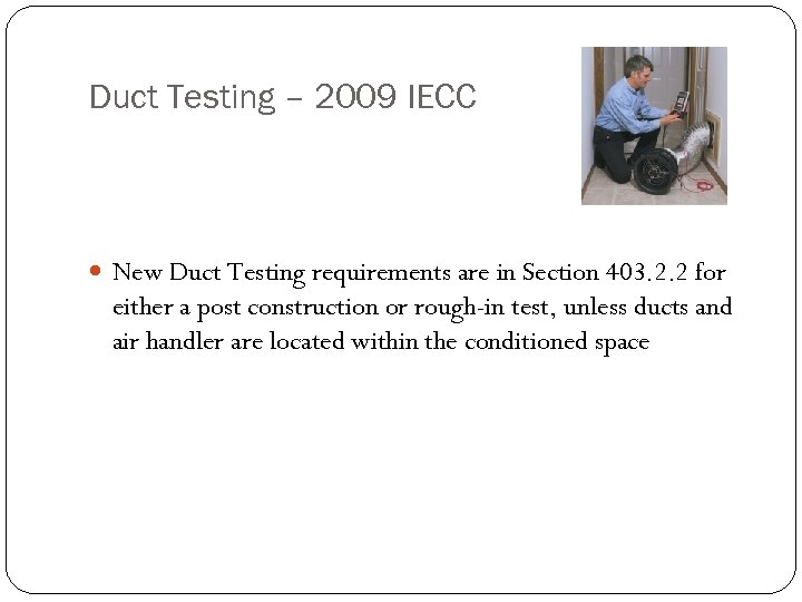 Duct Testing – 2009 IECC New Duct Testing requirements are in Section 403. 2.