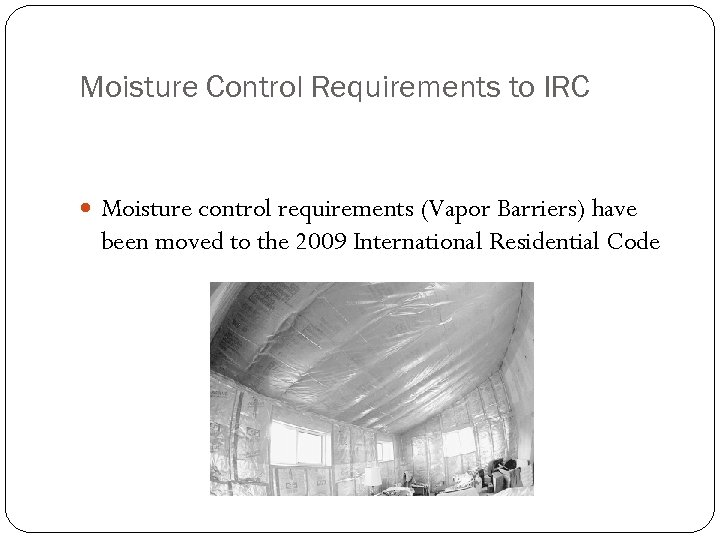 Moisture Control Requirements to IRC Moisture control requirements (Vapor Barriers) have been moved to