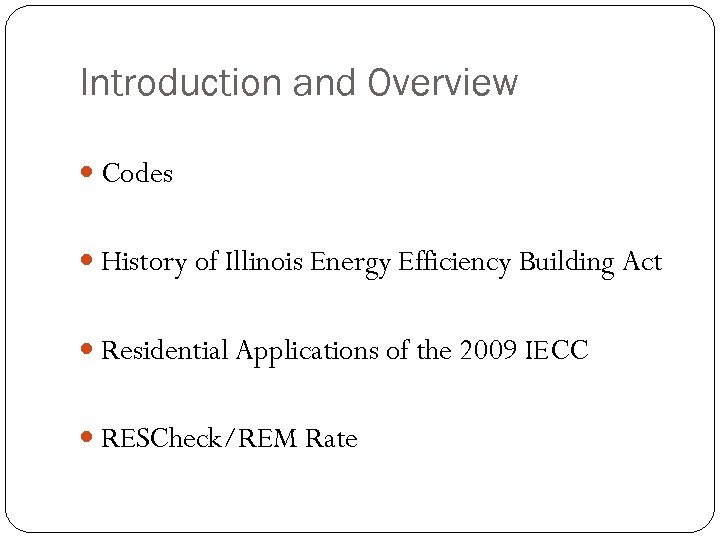 Introduction and Overview Codes History of Illinois Energy Efficiency Building Act Residential Applications of