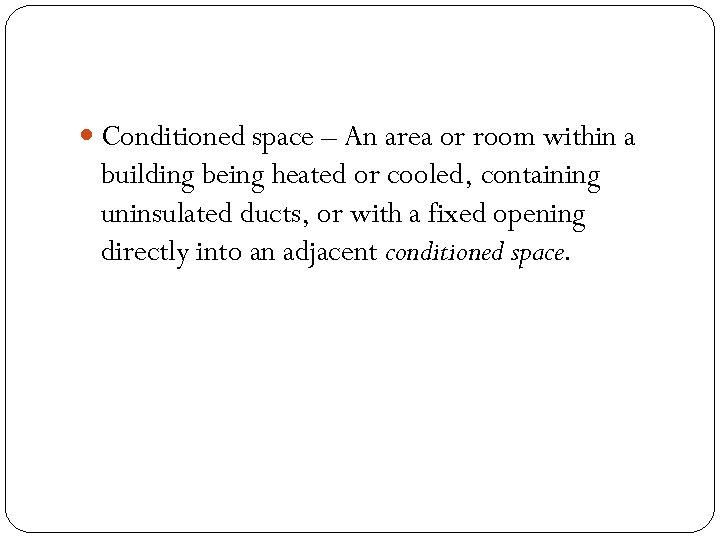 Conditioned space – An area or room within a building being heated or