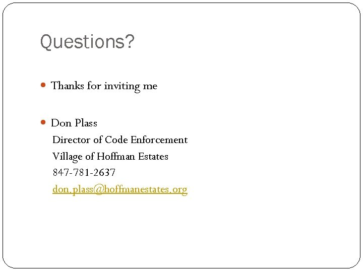 Questions? Thanks for inviting me Don Plass Director of Code Enforcement Village of Hoffman