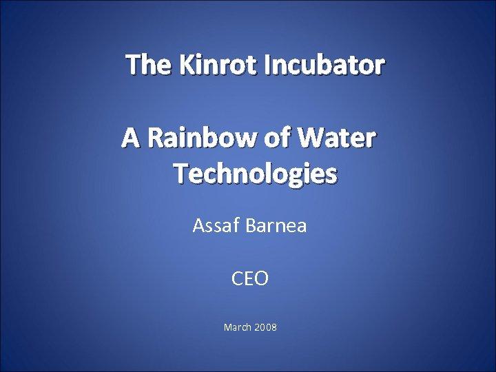 The Kinrot Incubator A Rainbow of Water Technologies Assaf Barnea CEO March 2008