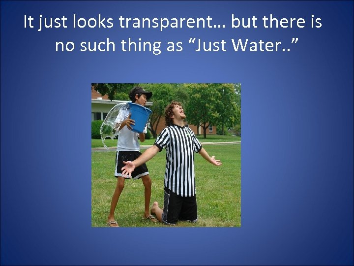 """It just looks transparent… but there is no such thing as """"Just Water. ."""