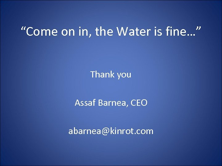 """""""Come on in, the Water is fine…"""" Thank you Assaf Barnea, CEO abarnea@kinrot. com"""