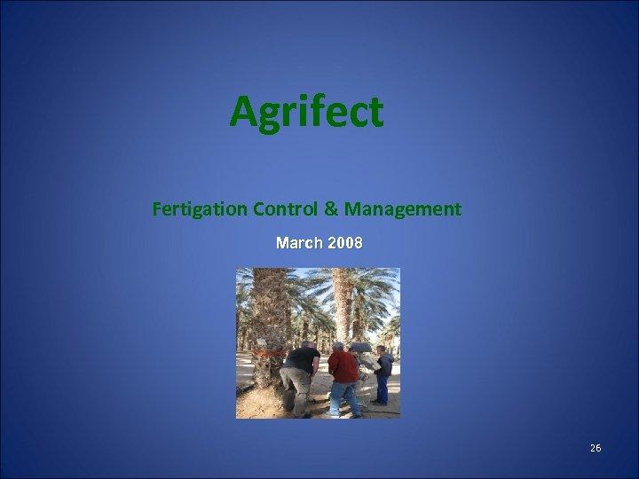 Agrifect Fertigation Control & Management March 2008 26